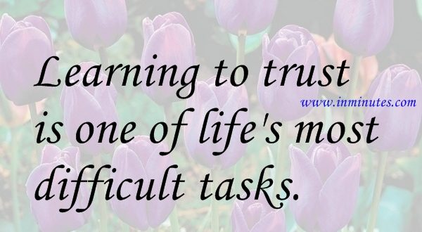 Learning to trust is one of lifes most difficult tasks Isaac Watts