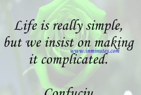 Life is really simple, but we insist on making it complicated. Confuciu