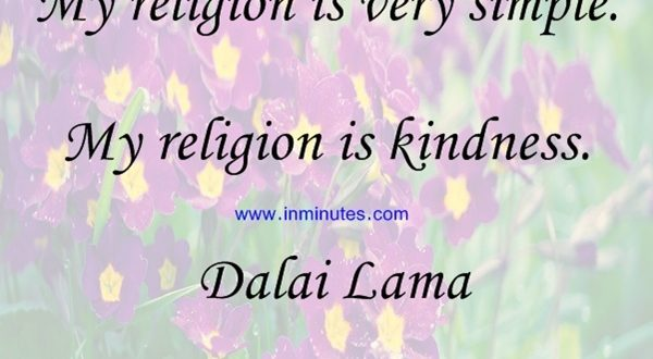 My religion is very simple. My religion is kindness. Dalai Lama