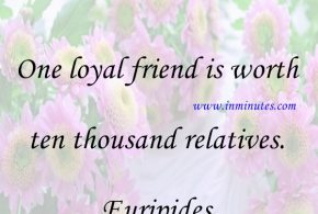 One loyal friend is worth ten thousand relatives. Euripides