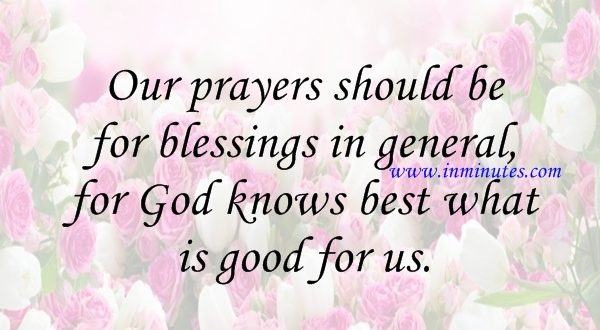 Our prayers should be for blessings in general, for God knows best what is good for us Socrates