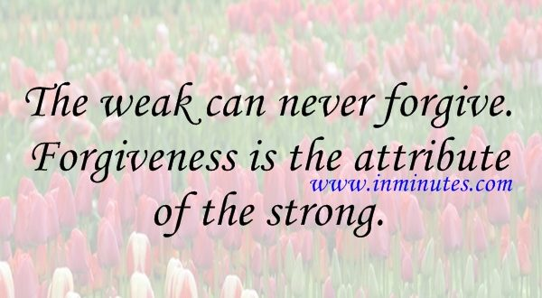 The weak can never forgive. Forgiveness is the attribute of the strong. Mahatma Gandhi