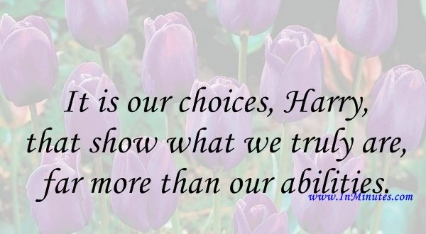 It is our choices, Harry, that show what we truly are, far more than our abilities. J.K. Rowling