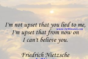 I'm not upset that you lied to me, I'm upset that from now on I can't believe you. Friedrich Nietzsche