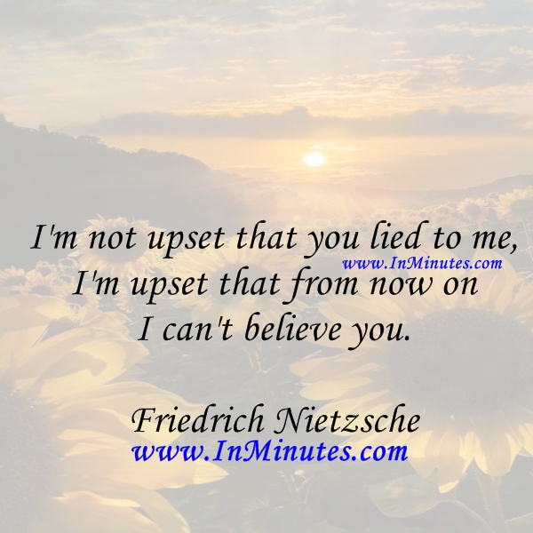 upset lied upset now on believe Friedrich Nietzsche