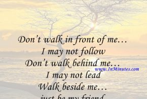 Don't walk in front of me… I may not follow Don't walk behind me… I may not lead Walk beside me… just be my friend