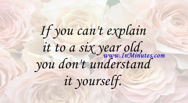 you explain six year old, you understand yourself. Albert Einstein