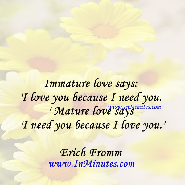 Quote by Erich Fromm: Immature love says: I love you