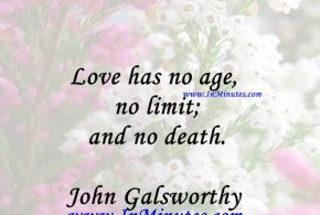 Love has no age, no limit; and no death.John Galsworthy