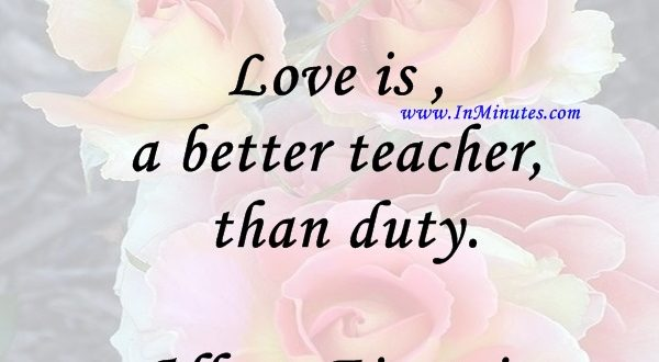 Love is a better teacher than duty.Albert Einstein