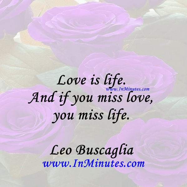 Love is life. And if you miss love, you miss life.Leo Buscaglia