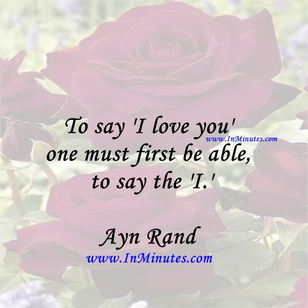 To say 'I love you' one must first be able to say the 'I.'Ayn Rand