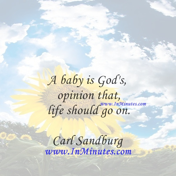 A baby is God's opinion that life should go on.Carl Sandburg