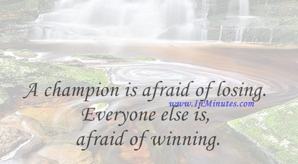 A champion is afraid of losing. Everyone else is afraid of winning.Billie Jean King