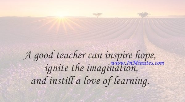 A good teacher can inspire hope, ignite the imagination, and instill a love of learning.Brad Henry