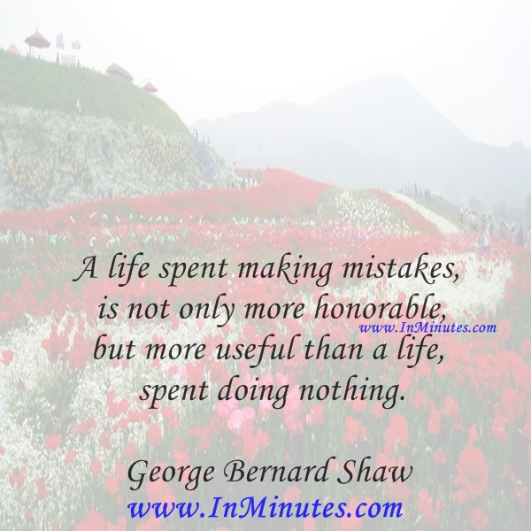 A life spent making mistakes is not only more honorable, but more useful than a life spent doing nothing.George Bernard Shaw