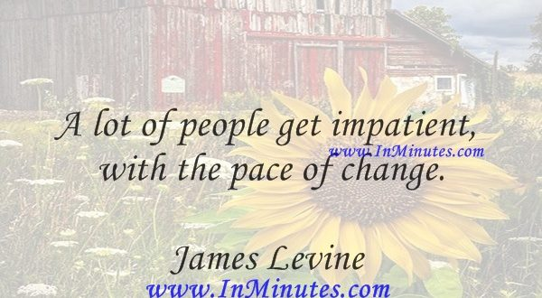 A lot of people get impatient with the pace of change.James Levine