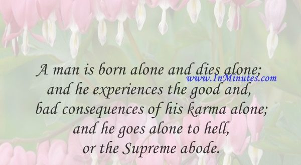 A man is born alone and dies alone; and he experiences the good and bad consequences of his karma alone; and he goes alone to hell or the Supreme abode.Chanakya