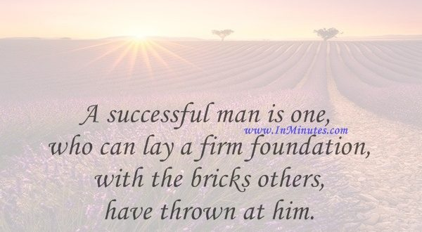 A successful man is one who can lay a firm foundation with the bricks others have thrown at him.David Brinkley