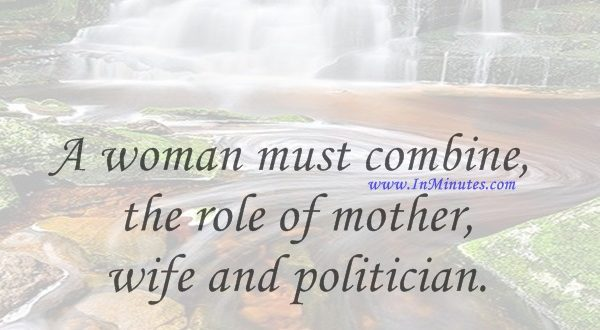 A woman must combine the role of mother, wife and politician.Emma Bonino