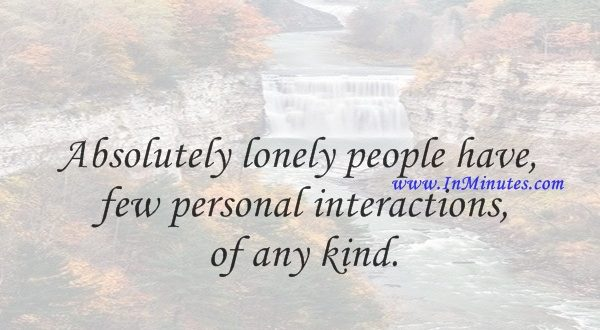 Absolutely lonely people have few personal interactions of any kind.Martha Beck