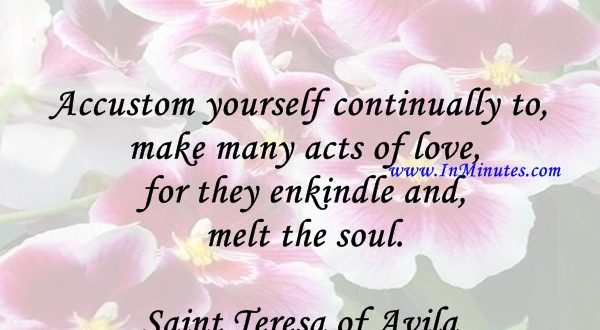 Accustom yourself continually to make many acts of love, for they enkindle and melt the soul.Saint Teresa of Avila