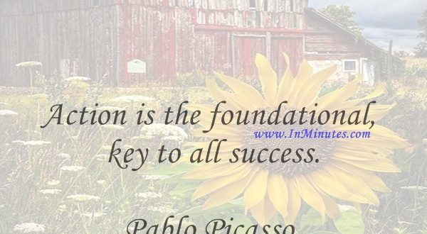 Action is the foundational key to all success.Pablo Picasso