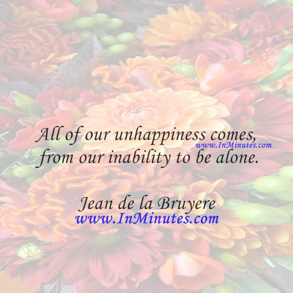 All of our unhappiness comes from our inability to be alone.Jean de la Bruyere