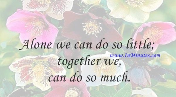 Alone we can do so little; together we can do so much.Helen Keller
