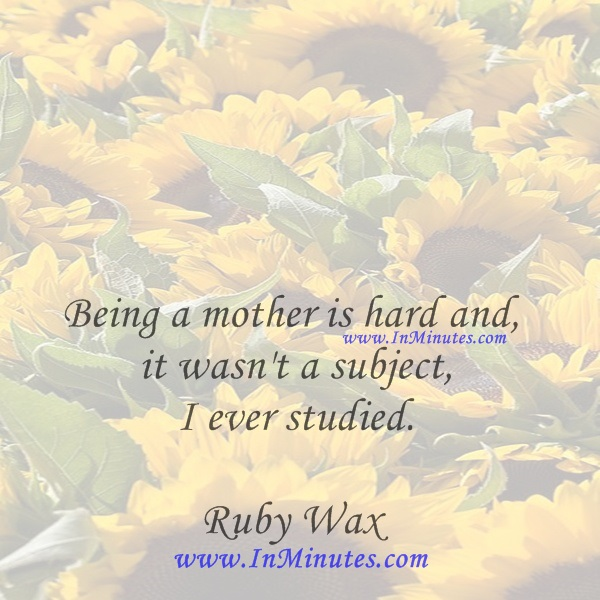 Being a mother is hard and it wasn't a subject I ever studied.Ruby Wax