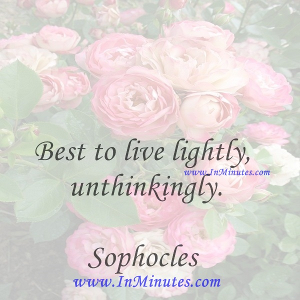 Best to live lightly, unthinkingly.Sophocles
