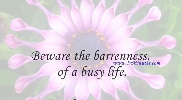 Beware the barrenness of a busy life.Socrates