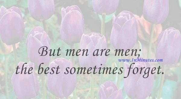 But men are men; the best sometimes forget.William Shakespeare