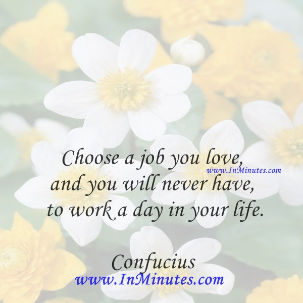 Choose a job you love, and you will never have to work a day in your life.Confucius