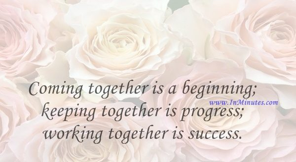 Coming together is a beginning; keeping together is progress; working together is success.Henry Ford