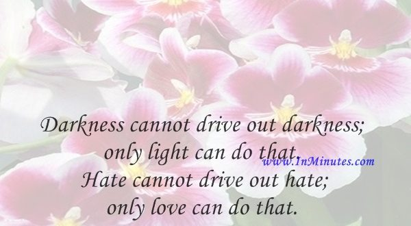 Darkness cannot drive out darkness; only light can do that. Hate cannot drive out hate; only love can do that.Martin Luther King, Jr.