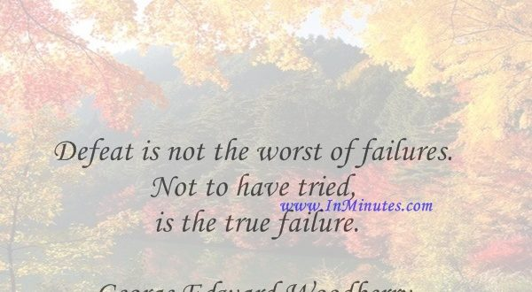 Defeat is not the worst of failures. Not to have tried is the true failure.George Edward Woodberry
