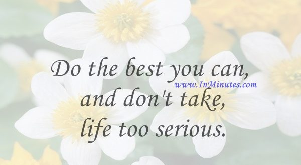 Do the best you can, and don't take life too serious.Will Rogers
