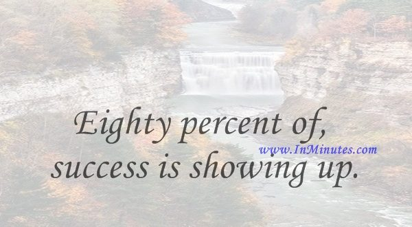 Eighty percent of success is showing up.Woody Allen