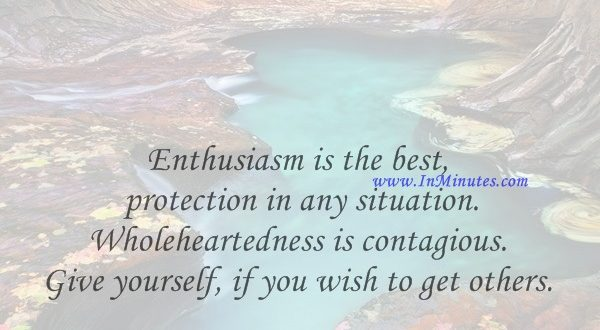 Enthusiasm is the best protection in any situation. Wholeheartedness is contagious. Give yourself, if you wish to get others.David Seabury