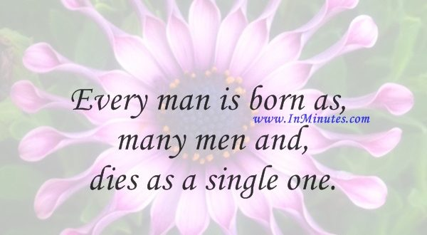 Every man is born as many men and dies as a single one.Martin Heidegger