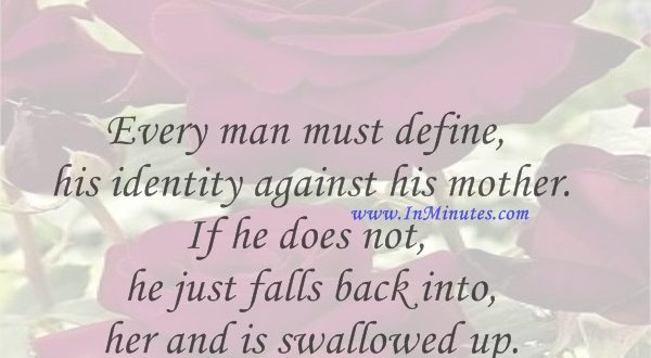 Every man must define his identity against his mother. If he does not, he just falls back into her and is swallowed up.Camille Paglia