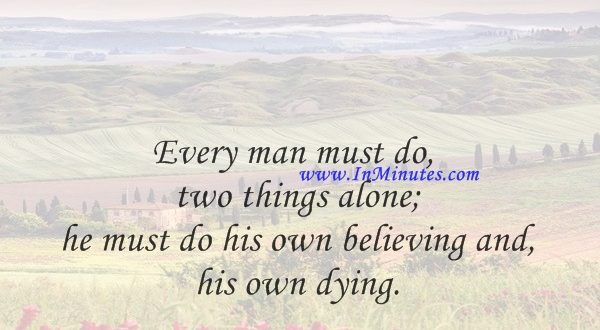 Every man must do two things alone; he must do his own believing and his own dying.Martin Luther