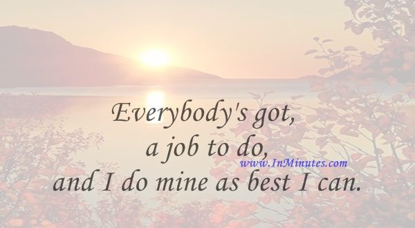 Everybody's got a job to do, and I do mine as best I can.Marlee Matlin