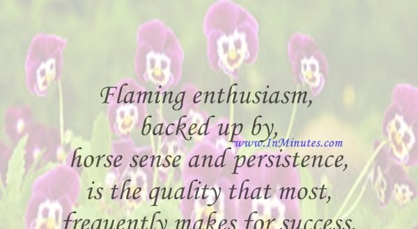 Flaming enthusiasm, backed up by horse sense and persistence, is the quality that most frequently makes for success.Dale Carnegie