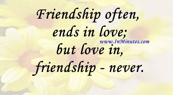 Friendship often ends in love; but love in friendship - never.Charles Caleb Colton