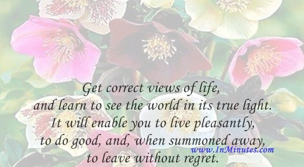 Get correct views of life, and learn to see the world in its true light. It will enable you to live pleasantly, to do good, and, when summoned away, to leave without regret.Robert E. Lee