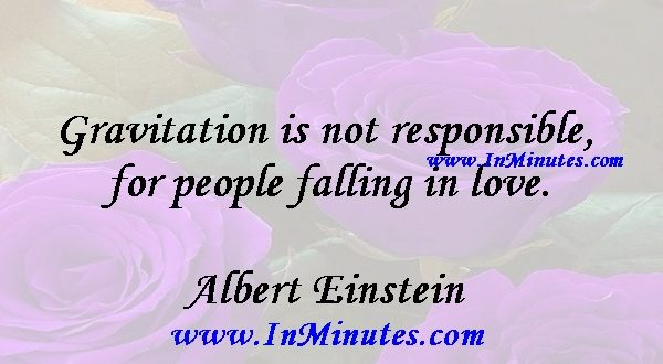 Gravitation is not responsible for people falling in love.Albert Einstein