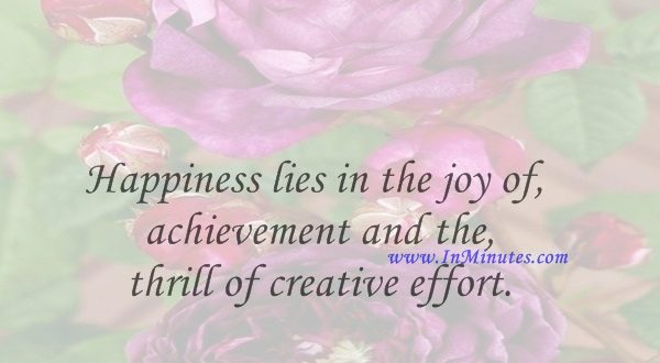 Happiness lies in the joy of achievement and the thrill of creative effort.Franklin D. Roosevelt