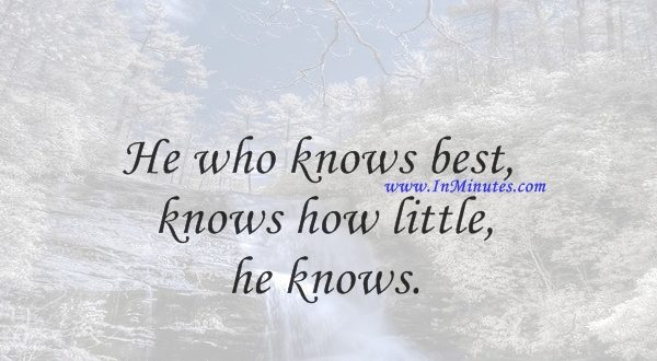 He who knows best knows how little he knows.Thomas Jefferson